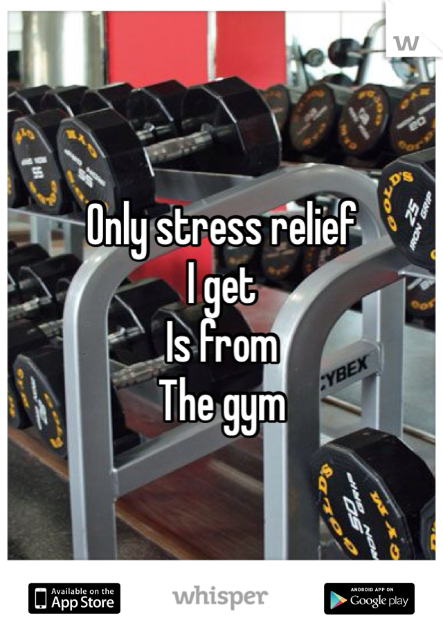 Only stress relief I get Is from The gym