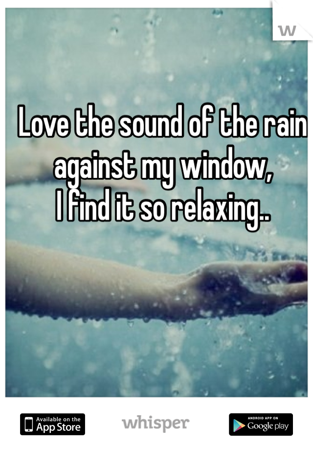 Love the sound of the rain  against my window,  I find it so relaxing..