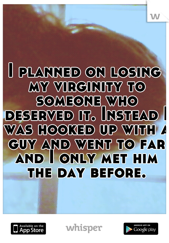 I planned on losing my virginity to someone who deserved it. Instead I was hooked up with a guy and went to far and I only met him the day before.