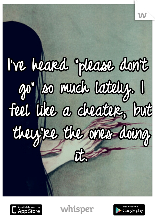 "I've heard ""please don't go"" so much lately. I feel like a cheater, but they're the ones doing it."