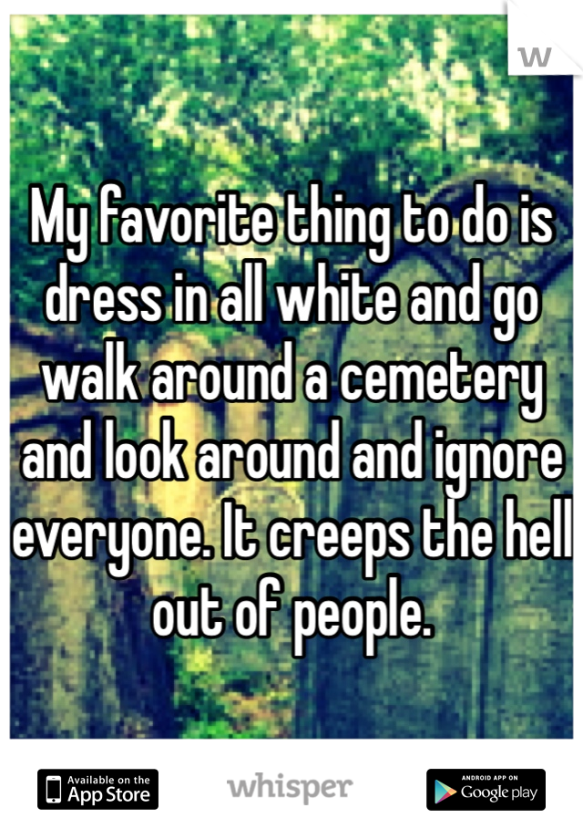 My favorite thing to do is dress in all white and go walk around a cemetery and look around and ignore everyone. It creeps the hell out of people.