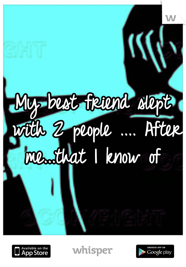 My best friend slept with 2 people .... After me...that I know of