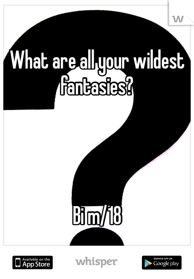 What are all your wildest fantasies?      Bi m/18