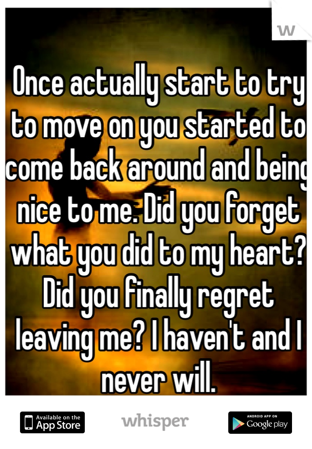 Once actually start to try to move on you started to come back around and being nice to me. Did you forget what you did to my heart? Did you finally regret leaving me? I haven't and I never will.