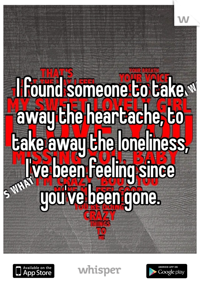 I found someone to take away the heartache, to take away the loneliness, I've been feeling since you've been gone.