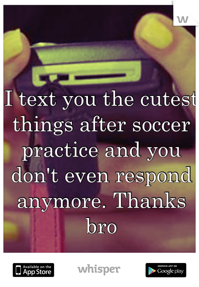 I text you the cutest things after soccer practice and you don't even respond anymore. Thanks bro
