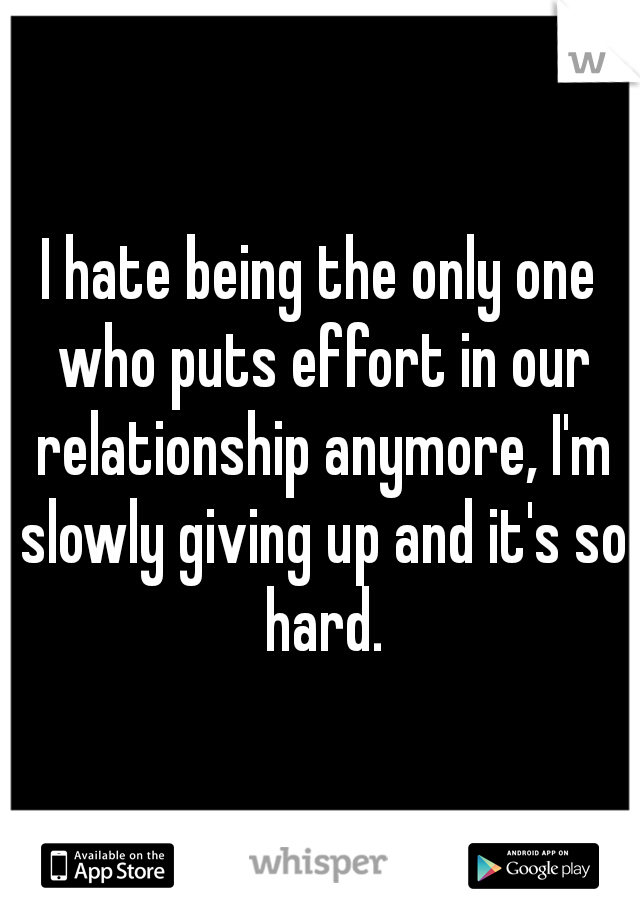 I hate being the only one who puts effort in our relationship anymore, I'm slowly giving up and it's so hard.