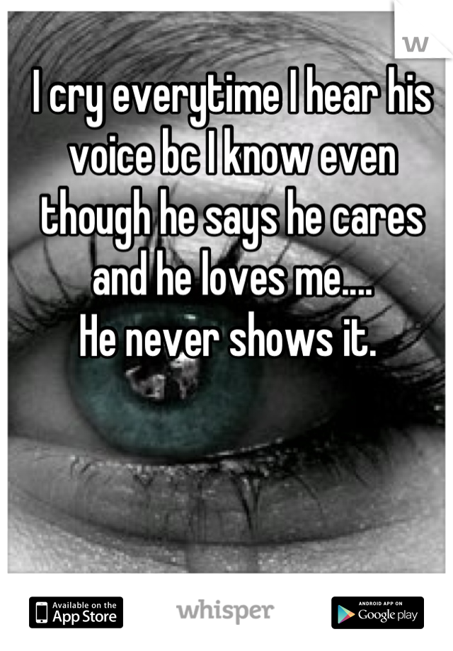 I cry everytime I hear his voice bc I know even though he says he cares and he loves me....  He never shows it.