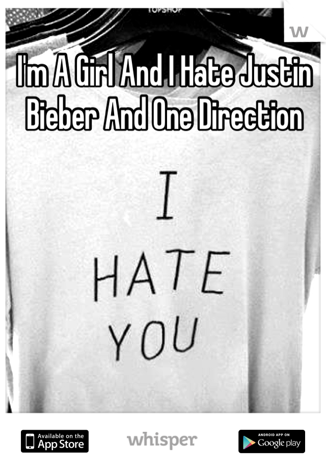 I'm A Girl And I Hate Justin Bieber And One Direction