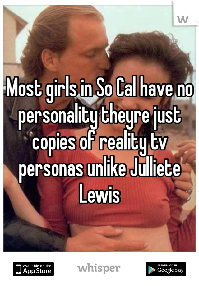 Most girls in So Cal have no personality theyre just copies of reality tv personas unlike Julliete Lewis