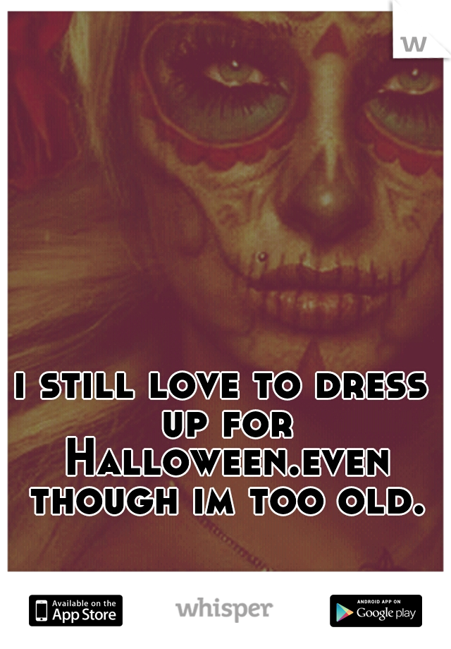 i still love to dress up for Halloween.even though im too old.