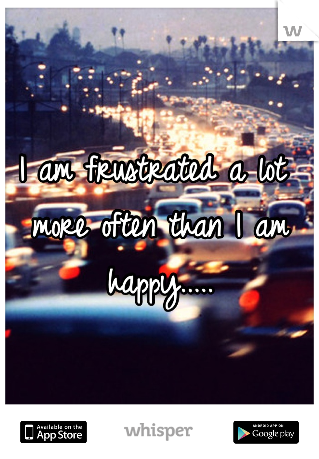 I am frustrated a lot more often than I am happy.....
