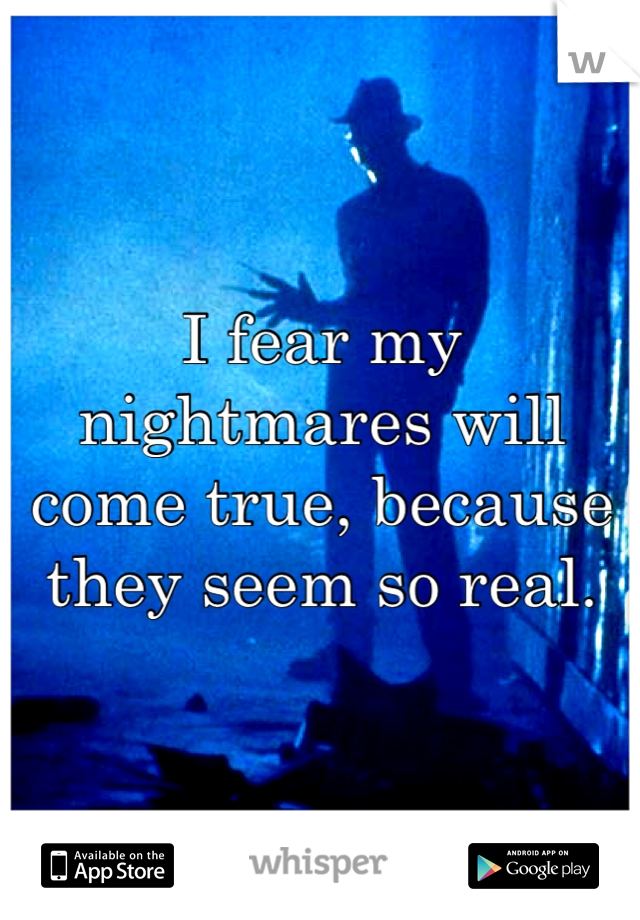 I fear my nightmares will come true, because they seem so real.
