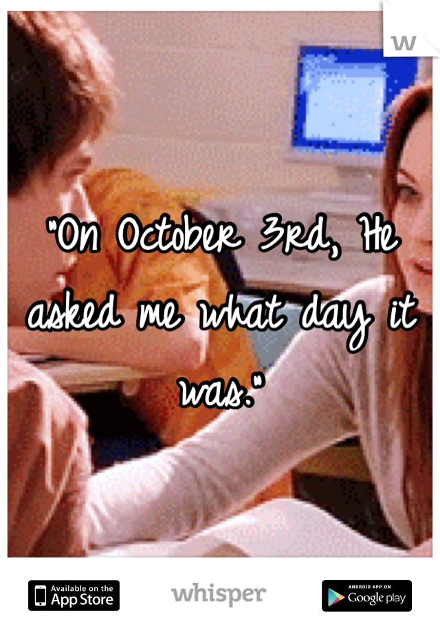 """""""On October 3rd, He asked me what day it was."""""""