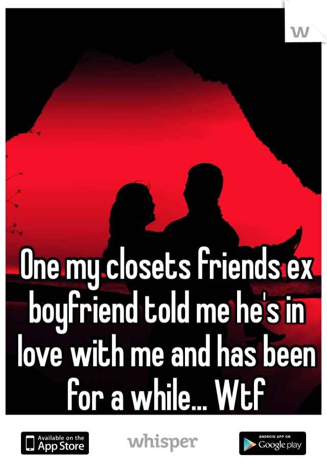 One my closets friends ex boyfriend told me he's in love with me and has been for a while... Wtf
