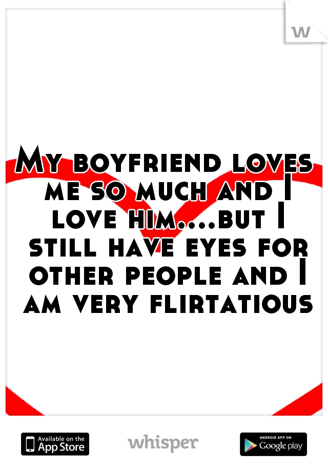 My boyfriend loves me so much and I love him....but I still have eyes for other people and I am very flirtatious.