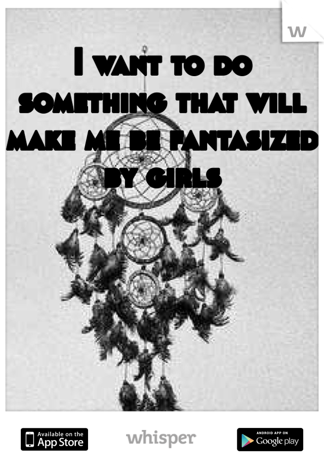 I want to do something that will make me be fantasized by girls
