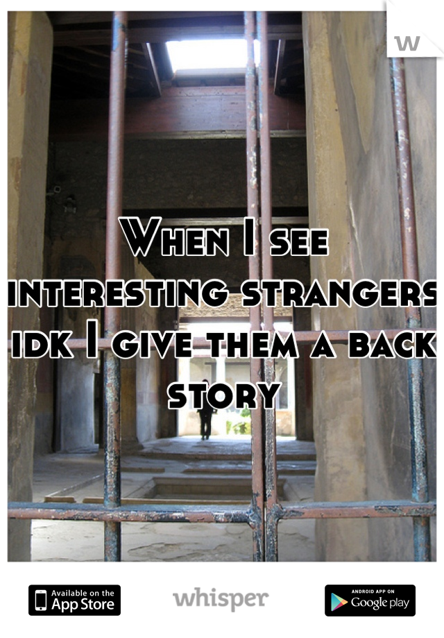 When I see interesting strangers idk I give them a back story