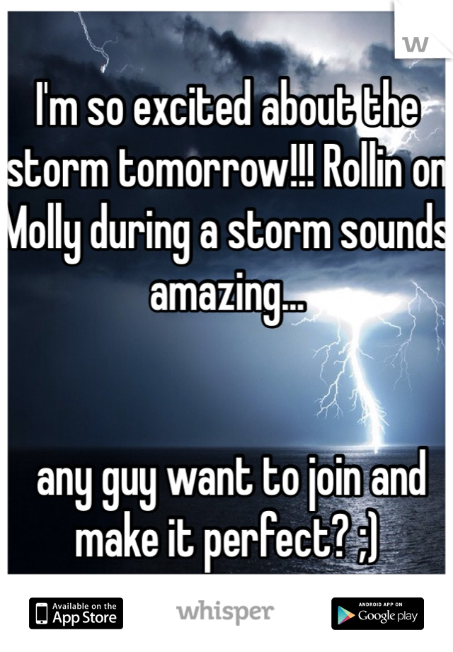 I'm so excited about the storm tomorrow!!! Rollin on Molly during a storm sounds amazing...    any guy want to join and make it perfect? ;)