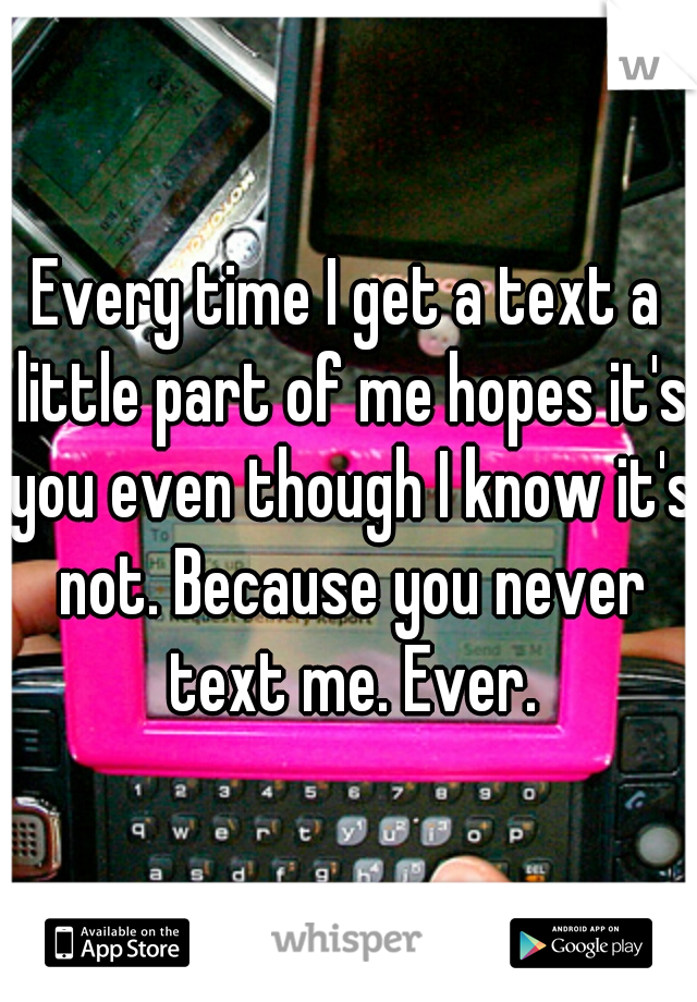 Every time I get a text a little part of me hopes it's you even though I know it's not. Because you never text me. Ever.