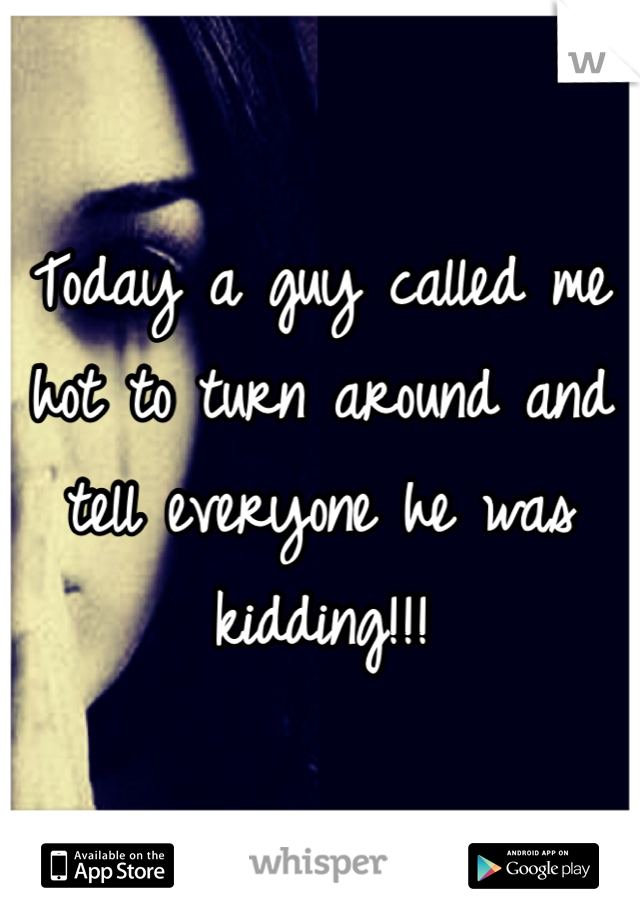 Today a guy called me hot to turn around and tell everyone he was kidding!!!