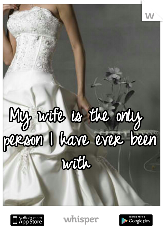 My wife is the only person I have ever been with