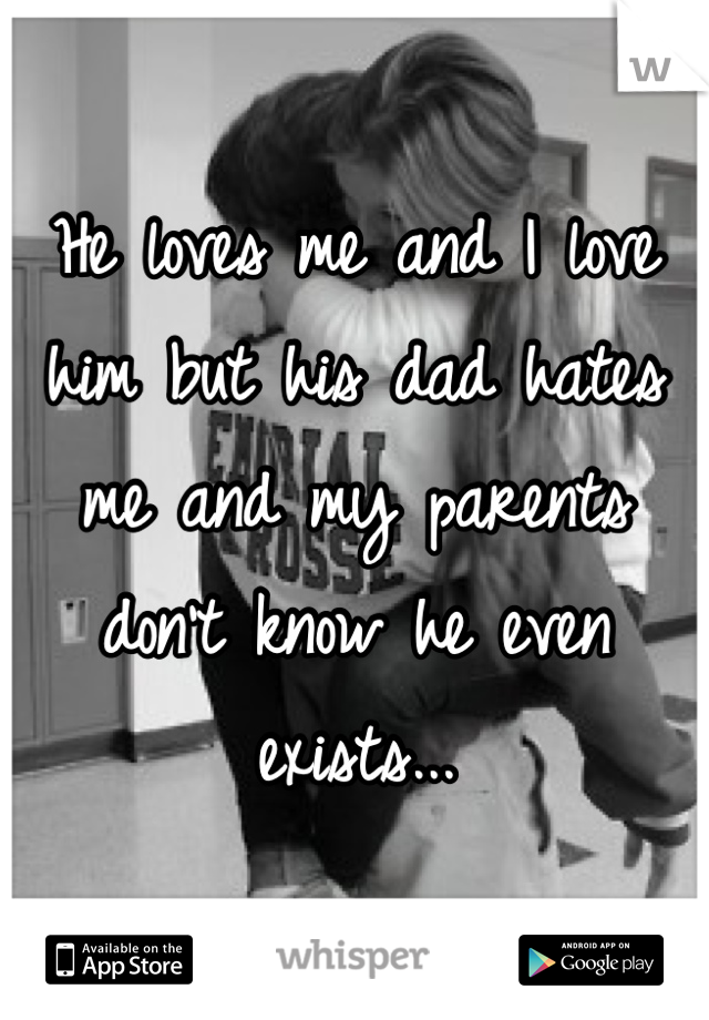 He loves me and I love him but his dad hates me and my parents don't know he even exists...