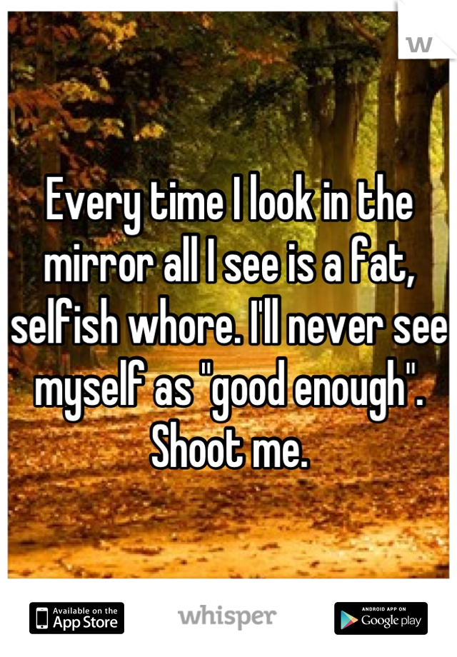 """Every time I look in the mirror all I see is a fat, selfish whore. I'll never see myself as """"good enough"""". Shoot me."""