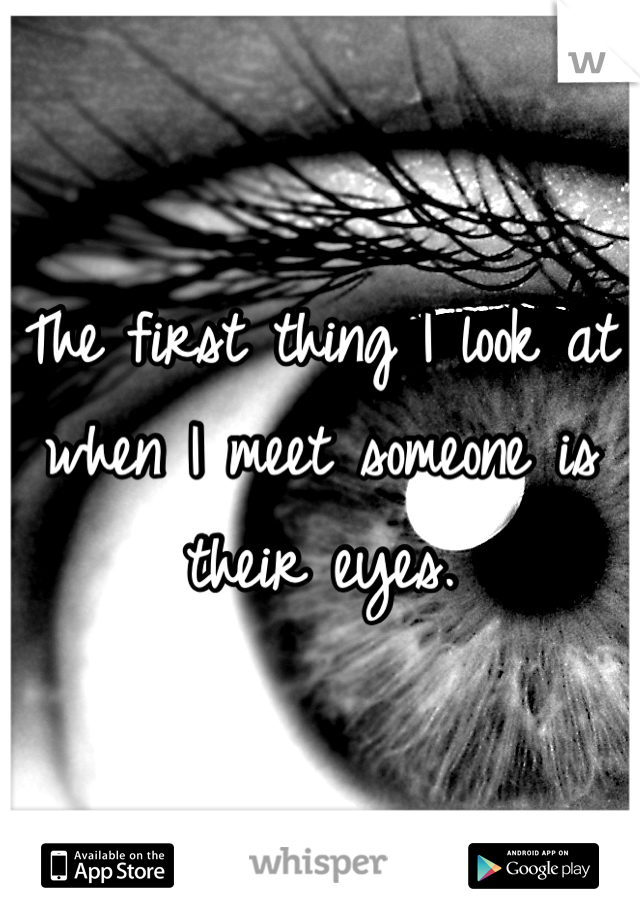 The first thing I look at when I meet someone is their eyes.