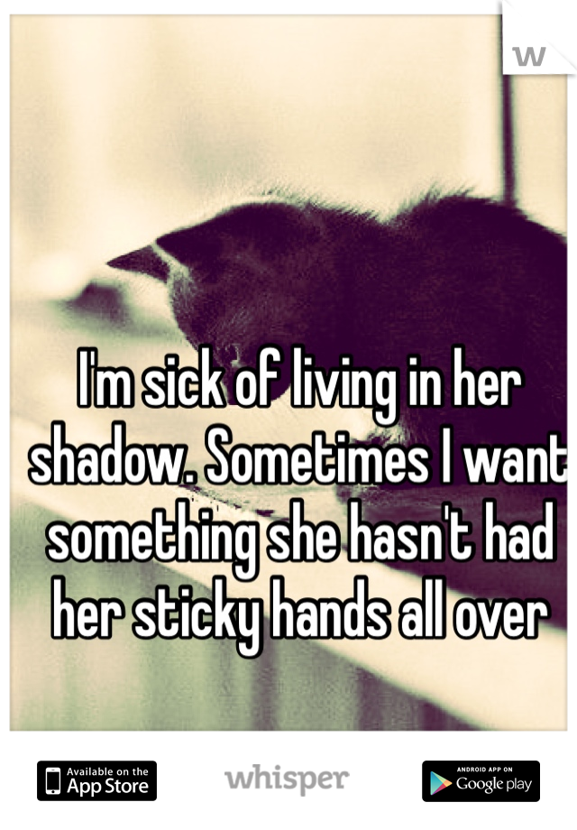 I'm sick of living in her shadow. Sometimes I want something she hasn't had her sticky hands all over