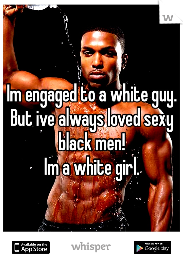 Im engaged to a white guy.  But ive always loved sexy black men! Im a white girl.