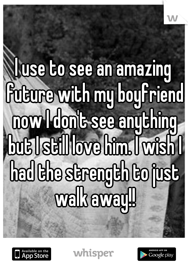 I use to see an amazing future with my boyfriend now I don't see anything but I still love him. I wish I had the strength to just walk away!!