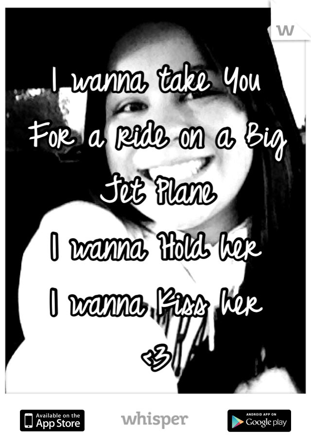 I wanna take You For a ride on a Big Jet Plane I wanna Hold her I wanna Kiss her <3
