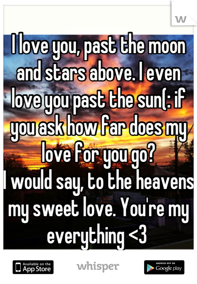 I love you, past the moon and stars above. I even love you past the sun(: if you ask how far does my love for you go?  I would say, to the heavens my sweet love. You're my everything <3