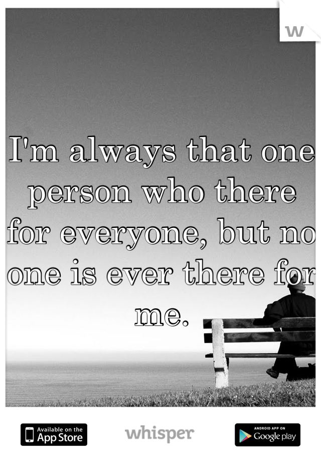 I'm always that one person who there for everyone, but no one is ever there for me.