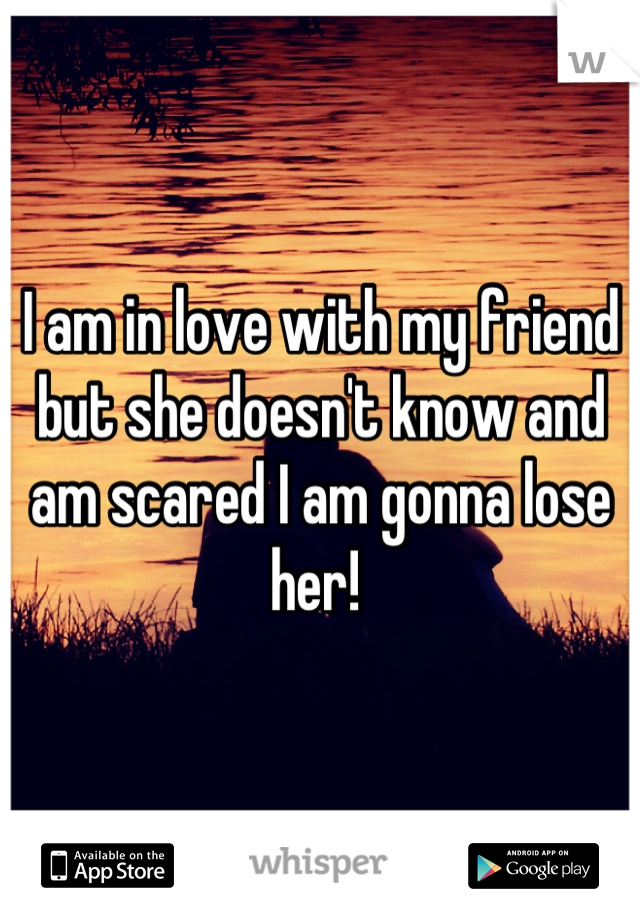 I am in love with my friend but she doesn't know and am scared I am gonna lose her!