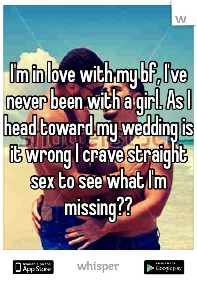 I'm in love with my bf, I've never been with a girl. As I head toward my wedding is it wrong I crave straight sex to see what I'm missing??