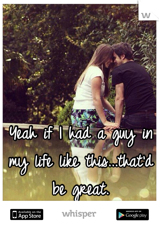 Yeah if I had a guy in my life like this...that'd be great.