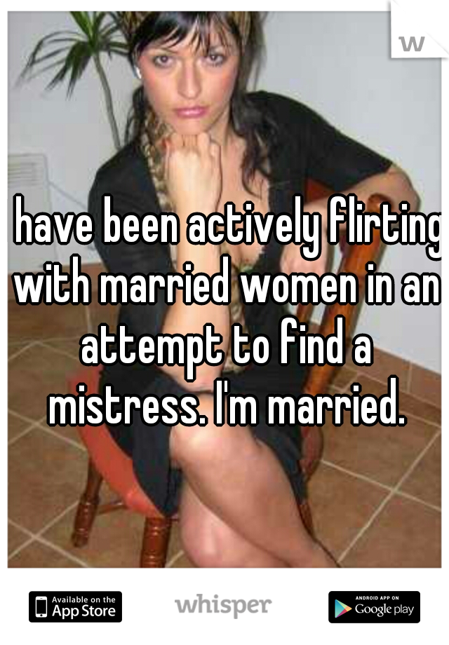 I have been actively flirting with married women in an attempt to find a mistress. I'm married.