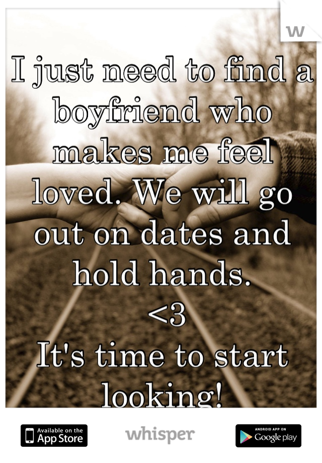 I just need to find a boyfriend who makes me feel loved. We will go out on dates and hold hands.  <3  It's time to start looking!