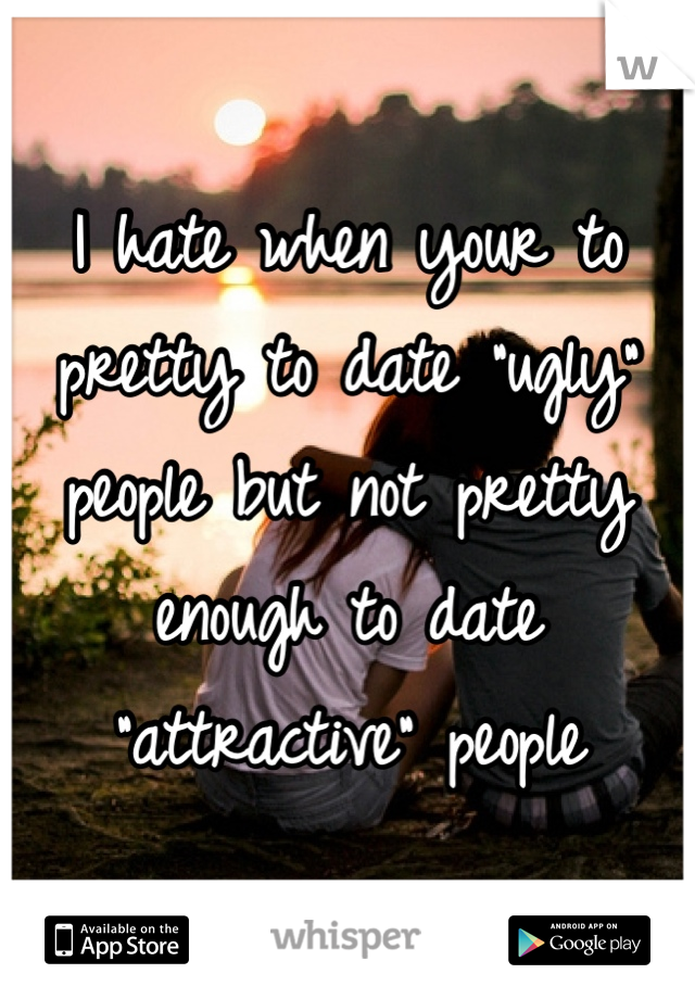 """I hate when your to pretty to date """"ugly"""" people but not pretty enough to date """"attractive"""" people"""
