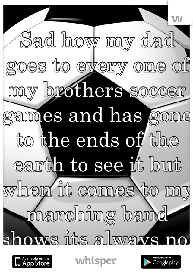Sad how my dad goes to every one of my brothers soccer games and has gone to the ends of the earth to see it but when it comes to my marching band shows its always no.