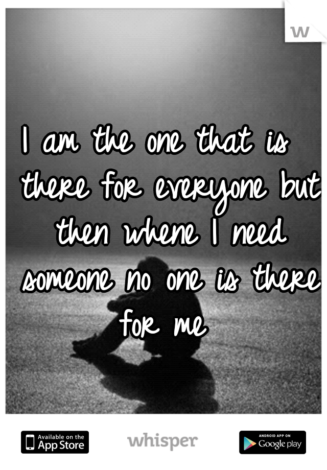 I am the one that is  there for everyone but then whene I need someone no one is there for me