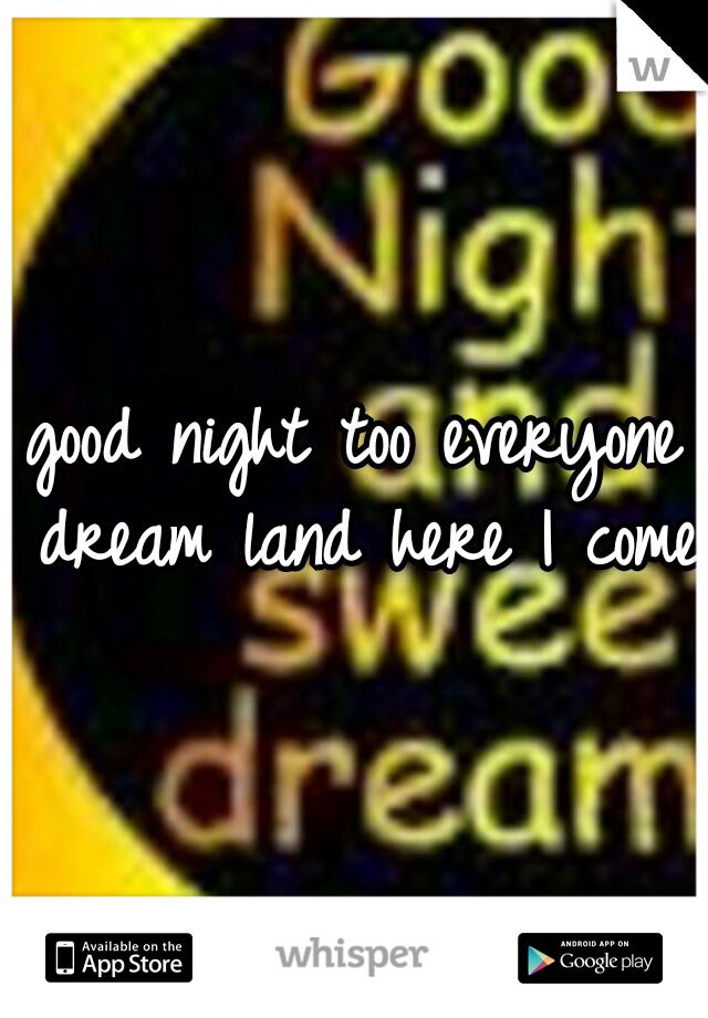 good night too everyone dream land here I come