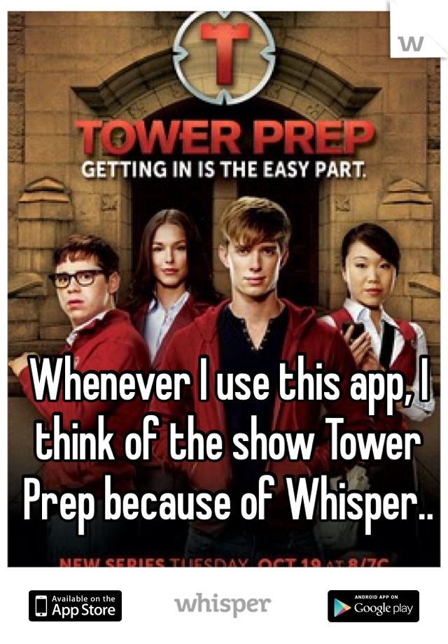 Whenever I use this app, I think of the show Tower Prep because of Whisper..
