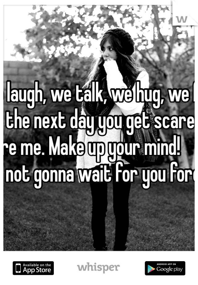 We laugh, we talk, we hug, we flirt, and the next day you get scared and ignore me. Make up your mind!                            I'm not gonna wait for you forever