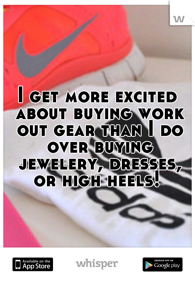 I get more excited about buying work out gear than I do over buying jewelery, dresses, or high heels!