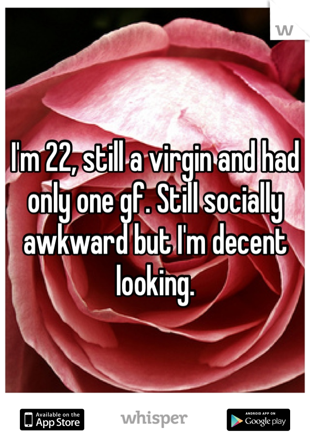 I'm 22, still a virgin and had only one gf. Still socially awkward but I'm decent looking.