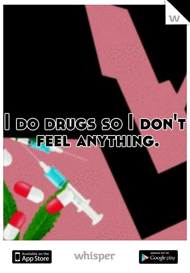 I do drugs so I don't feel anything.