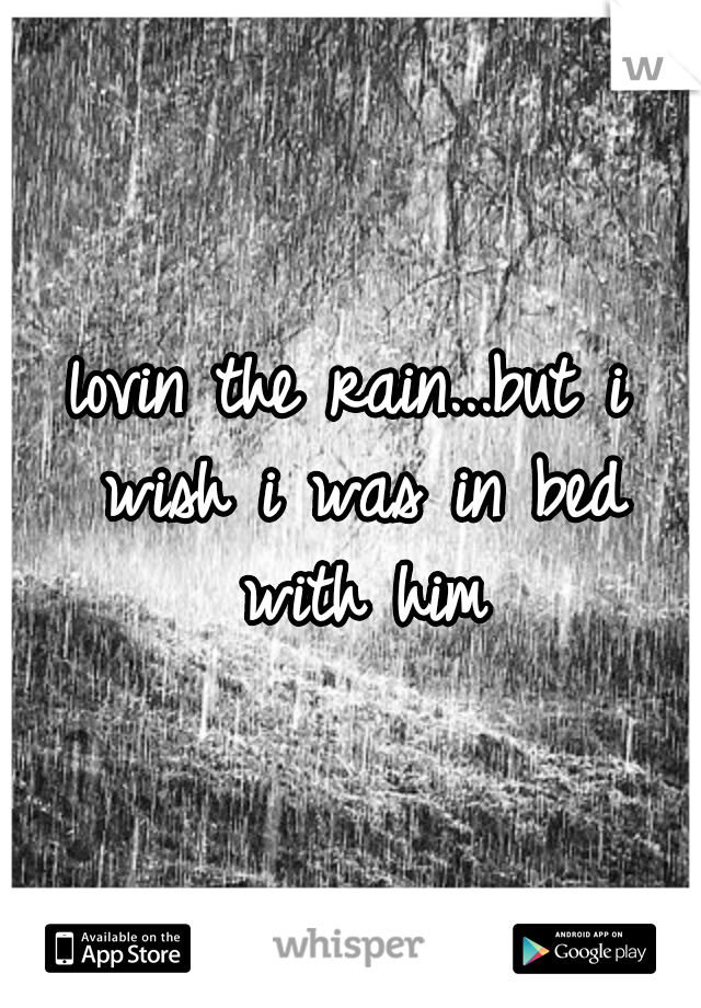lovin the rain...but i wish i was in bed with him